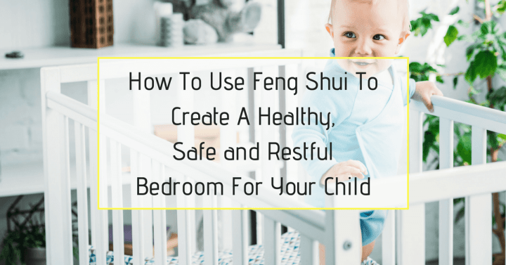 How To Use Feng Shui To Create A Healthy, Safe and Restful Bedroom For Your Child