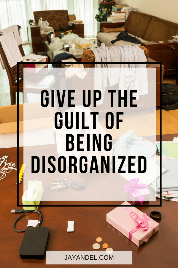 Give up the guilt of being disorganized