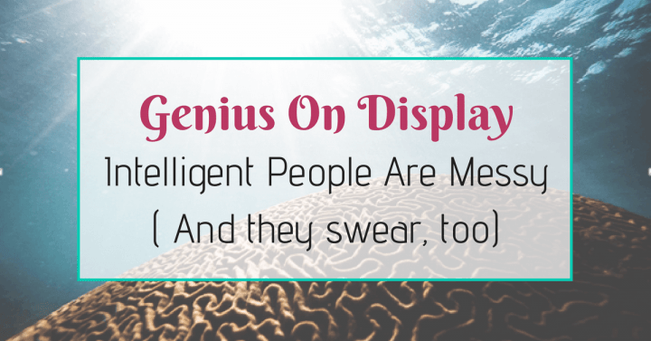 Genius on Display: Intelligent People Are Messy ( And they swear, too)