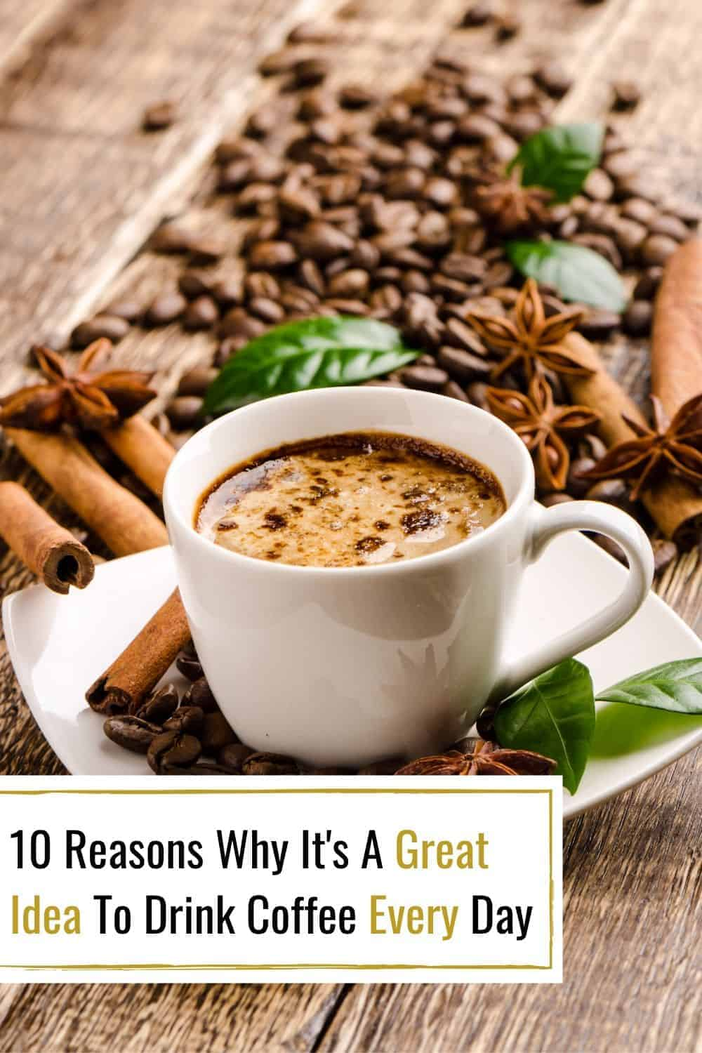 10 Reasons Why It's A Great Idea To Drink Coffee Every Day