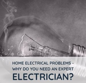Home Electrical Problems - Why Do You Need An Expert Electrician?